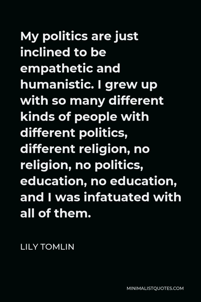 Lily Tomlin Quote - My politics are just inclined to be empathetic and humanistic. I grew up with so many different kinds of people with different politics, different religion, no religion, no politics, education, no education, and I was infatuated with all of them.