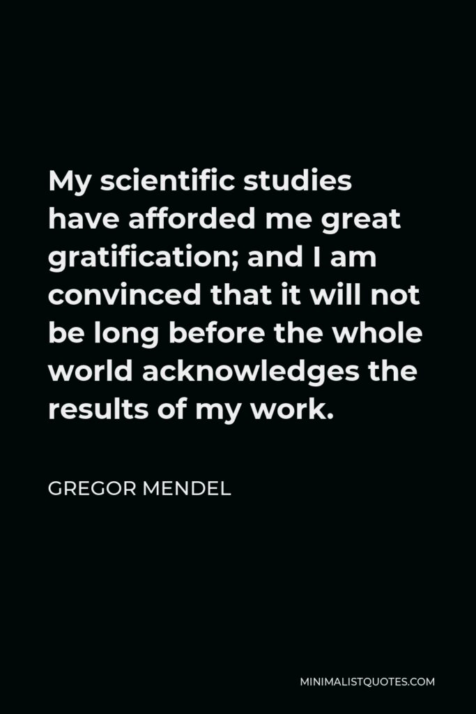 Gregor Mendel Quote - My scientific studies have afforded me great gratification; and I am convinced that it will not be long before the whole world acknowledges the results of my work.