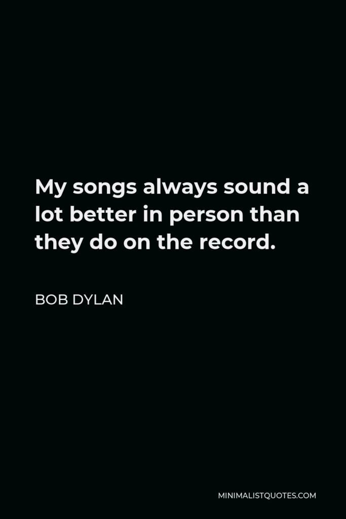 Bob Dylan Quote - My songs always sound a lot better in person than they do on the record.