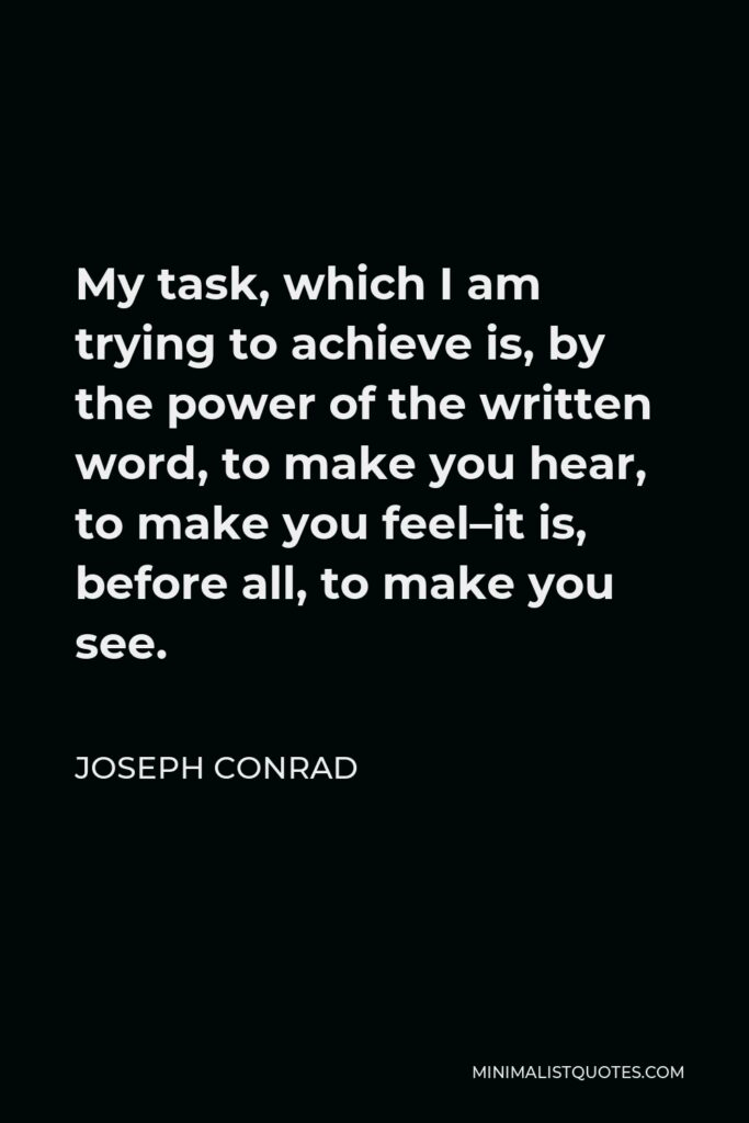 Joseph Conrad Quote - My task, which I am trying to achieve is, by the power of the written word, to make you hear, to make you feel–it is, before all, to make you see.