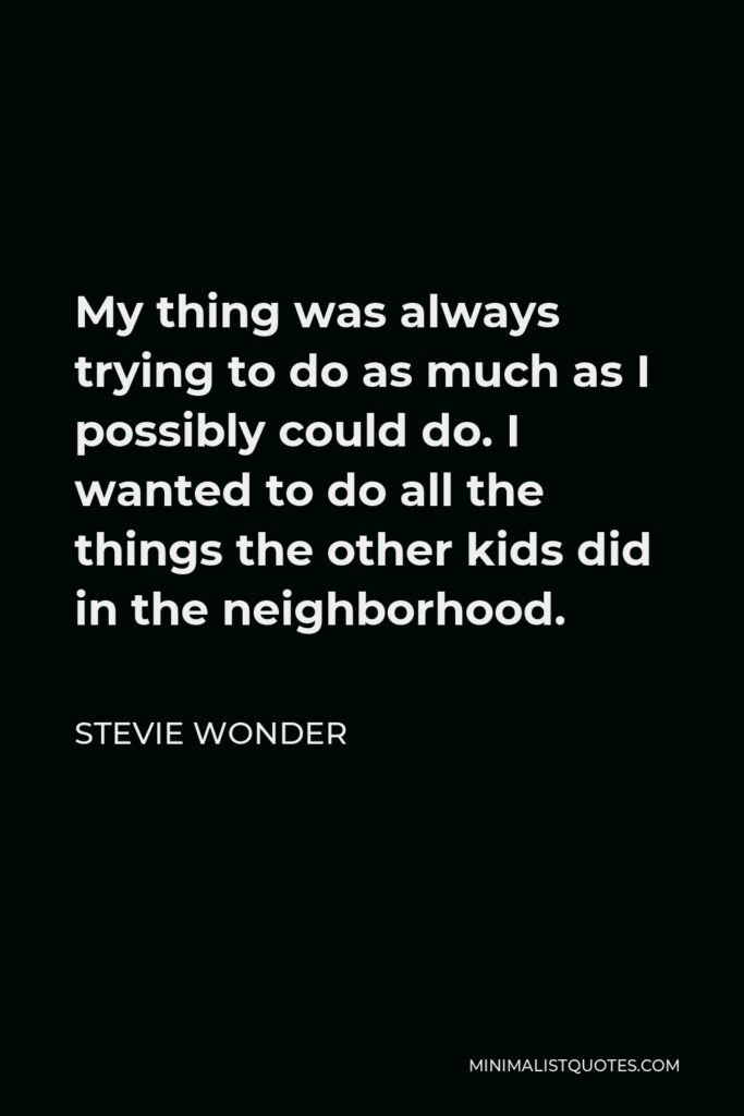 Stevie Wonder Quote - My thing was always trying to do as much as I possibly could do. I wanted to do all the things the other kids did in the neighborhood.