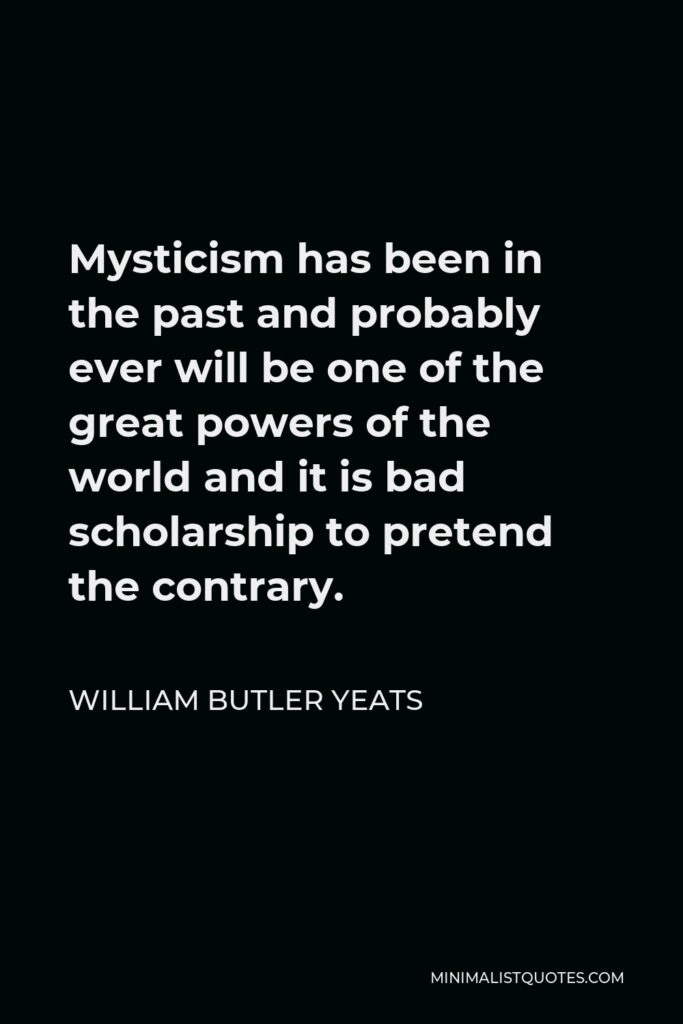 William Butler Yeats Quote - Mysticism has been in the past and probably ever will be one of the great powers of the world and it is bad scholarship to pretend the contrary.