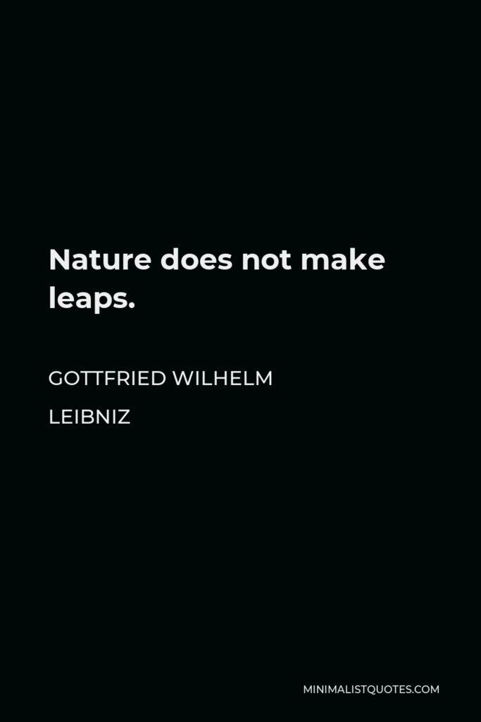Gottfried Wilhelm Leibniz Quote - Nature does not make leaps.