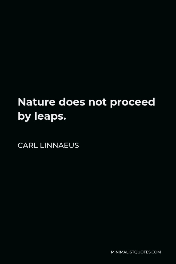 Carl Linnaeus Quote - Nature does not proceed by leaps.
