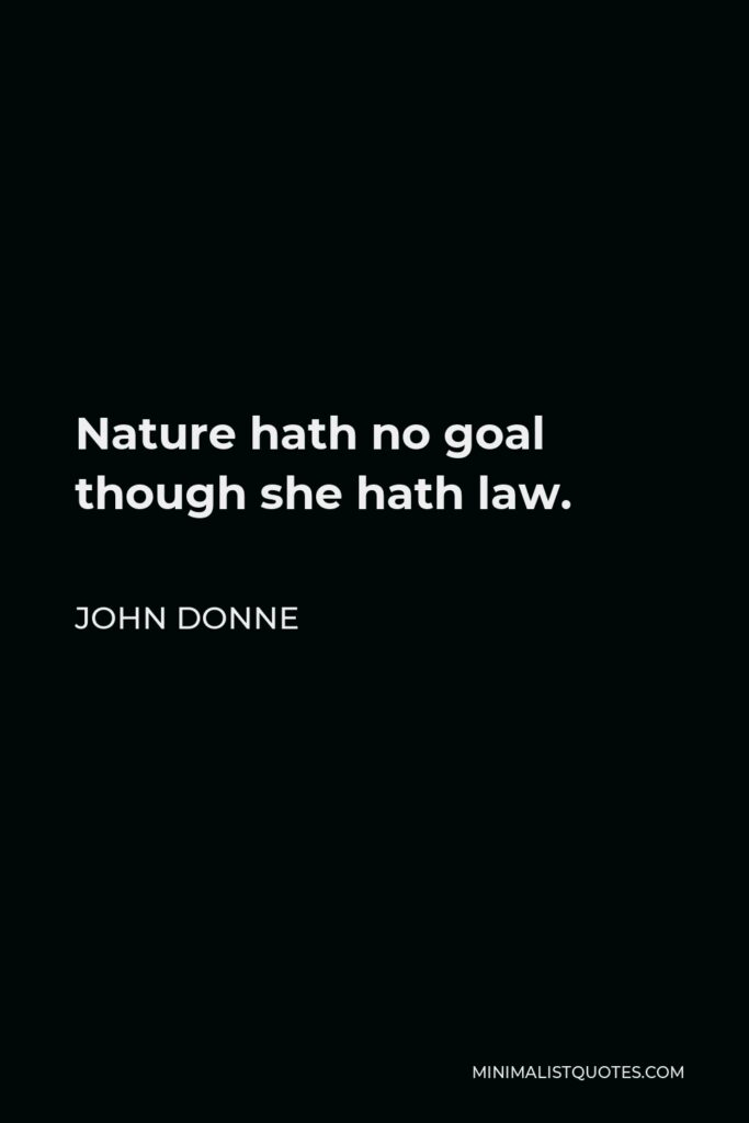 John Donne Quote - Nature hath no goal though she hath law.