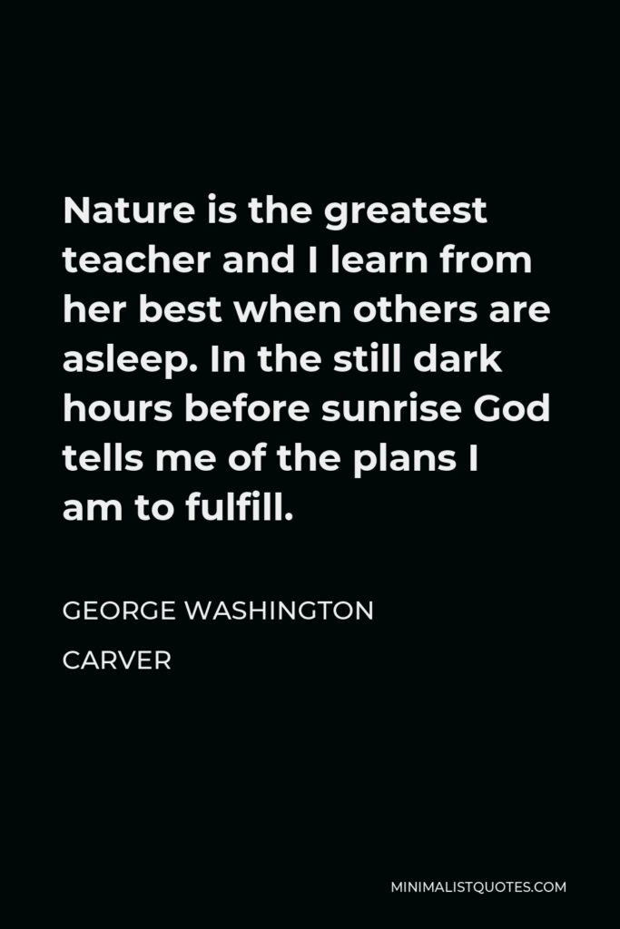 George Washington Carver Quote - Nature is the greatest teacher and I learn from her best when others are asleep. In the still dark hours before sunrise God tells me of the plans I am to fulfill.