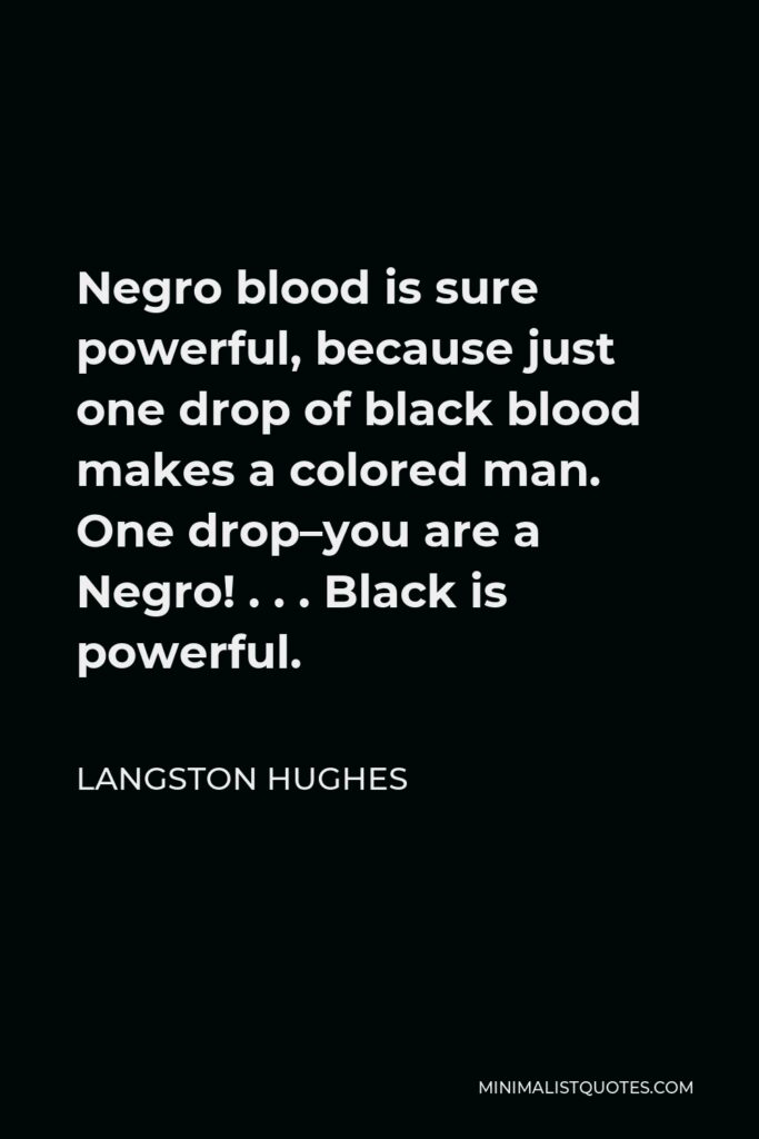 Langston Hughes Quote - Negro blood is sure powerful, because just one drop of black blood makes a colored man. One drop–you are a Negro! . . . Black is powerful.
