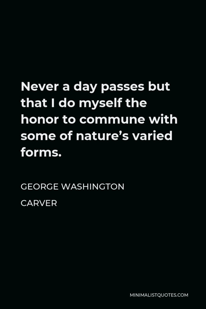 George Washington Carver Quote - Never a day passes but that I do myself the honor to commune with some of nature's varied forms.