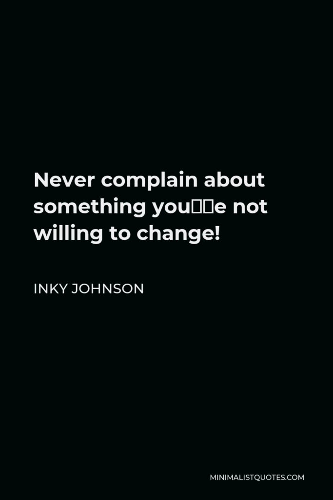 Inky Johnson Quote - Never complain about something you're not willing to change!
