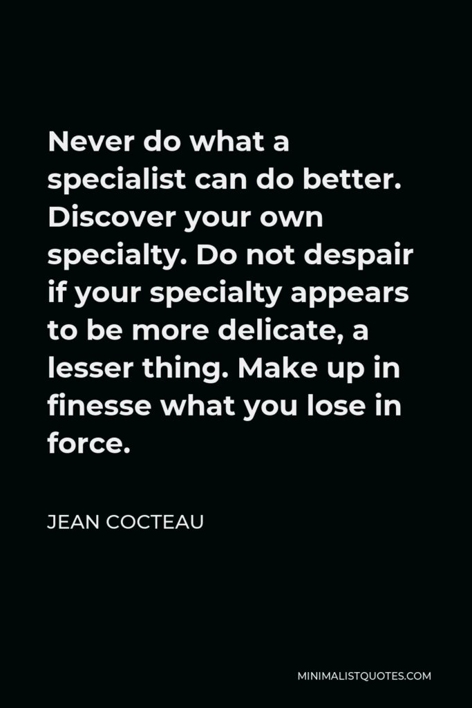 Jean Cocteau Quote - Never do what a specialist can do better. Discover your own specialty. Do not despair if your specialty appears to be more delicate, a lesser thing. Make up in finesse what you lose in force.