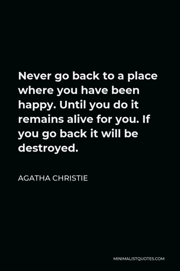 Agatha Christie Quote - Never go back to a place where you have been happy. Until you do it remains alive for you. If you go back it will be destroyed.