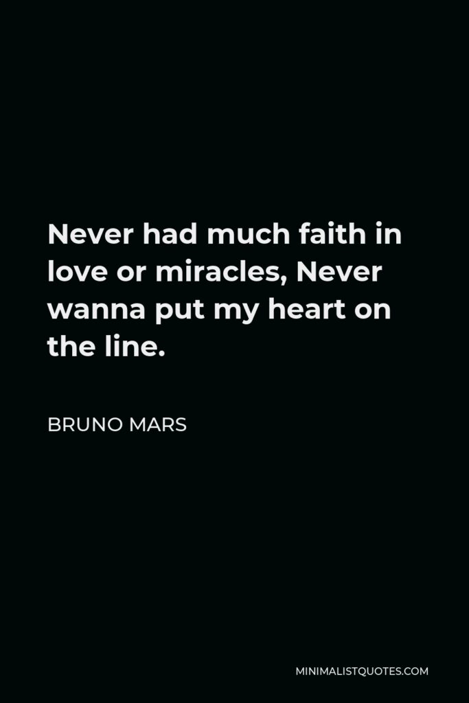 Bruno Mars Quote - Never had much faith in love or miracles, Never wanna put my heart on the line.