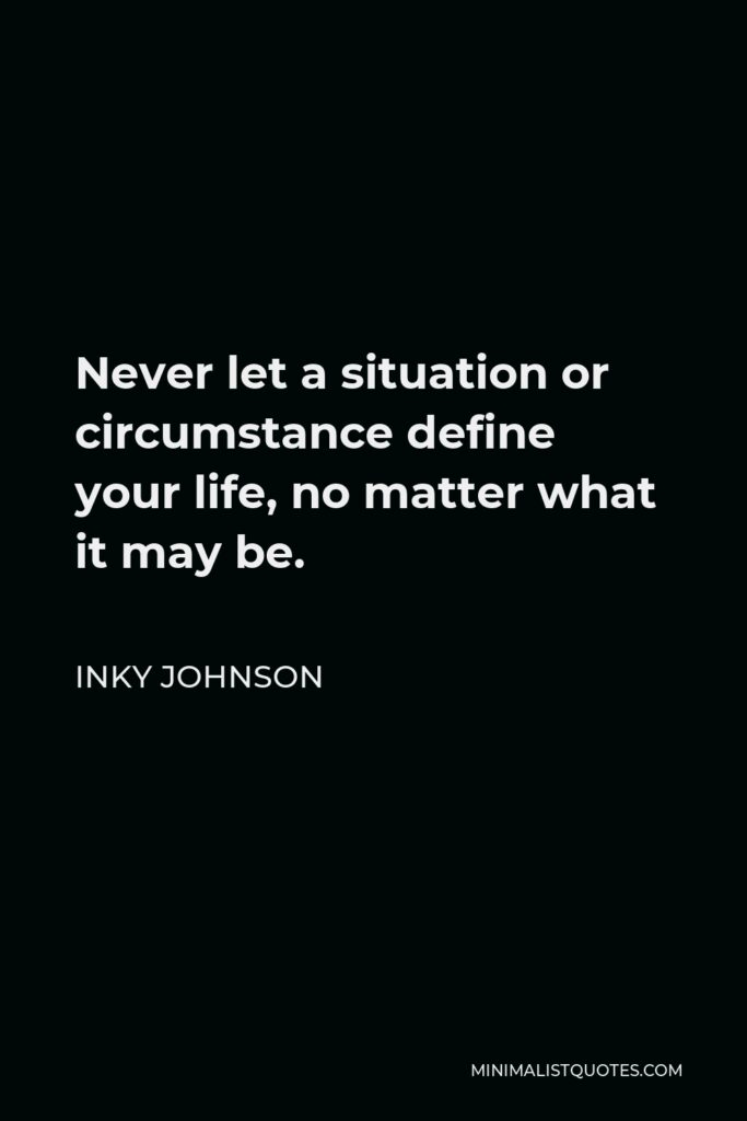 Inky Johnson Quote - Never let a situation or circumstance define your life, no matter what it may be.