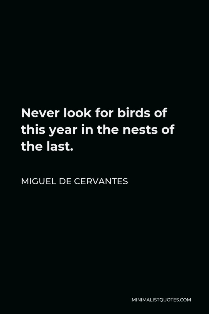 Miguel de Cervantes Quote - Never look for birds of this year in the nests of the last.