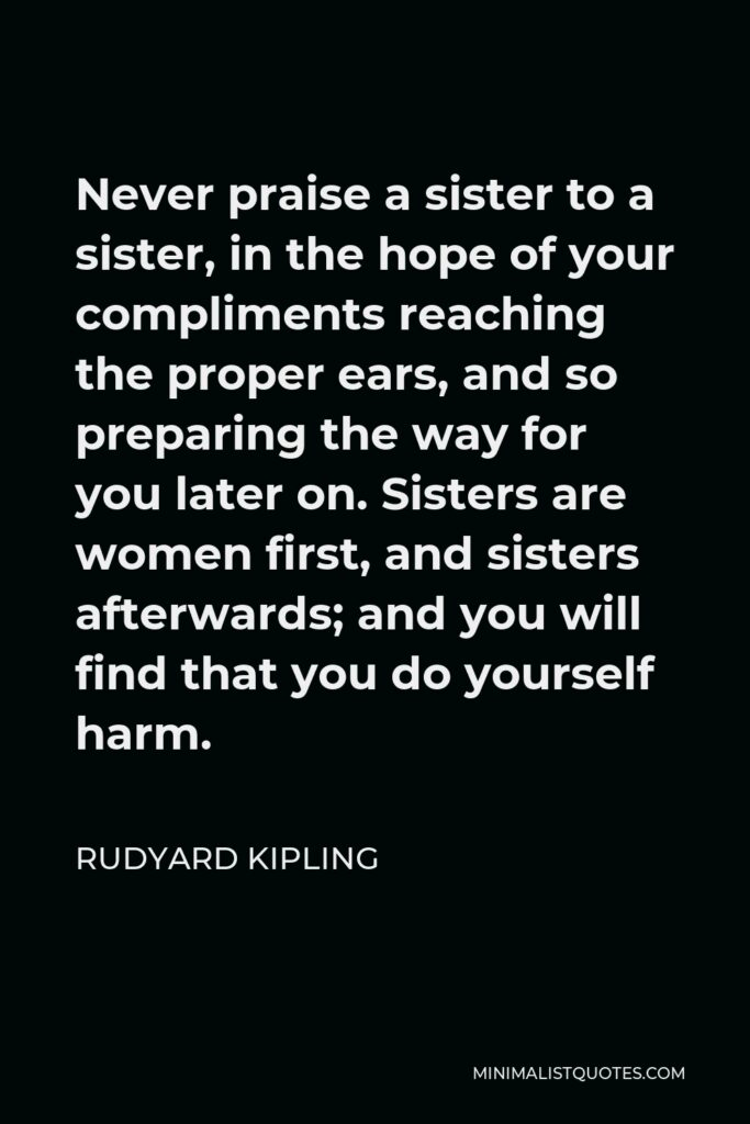 Rudyard Kipling Quote - Never praise a sister to a sister, in the hope of your compliments reaching the proper ears, and so preparing the way for you later on. Sisters are women first, and sisters afterwards; and you will find that you do yourself harm.