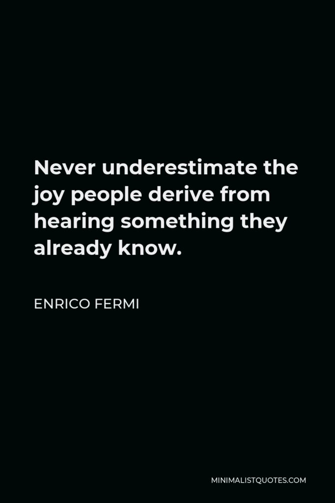 Enrico Fermi Quote - Never underestimate the joy people derive from hearing something they already know.