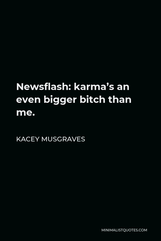 Kacey Musgraves Quote - Newsflash: karma's an even bigger bitch than me.