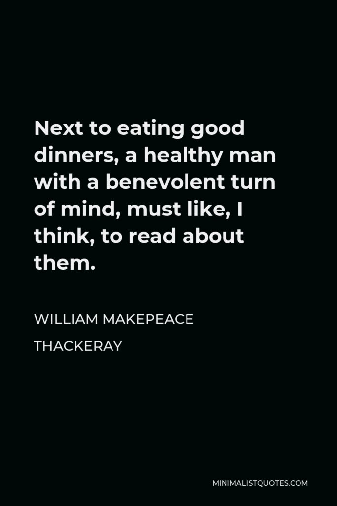 William Makepeace Thackeray Quote - Next to eating good dinners, a healthy man with a benevolent turn of mind, must like, I think, to read about them.
