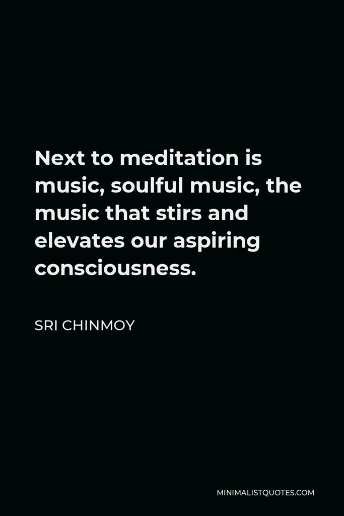 Sri Chinmoy Quote - Next to meditation is music, soulful music, the music that stirs and elevates our aspiring consciousness.