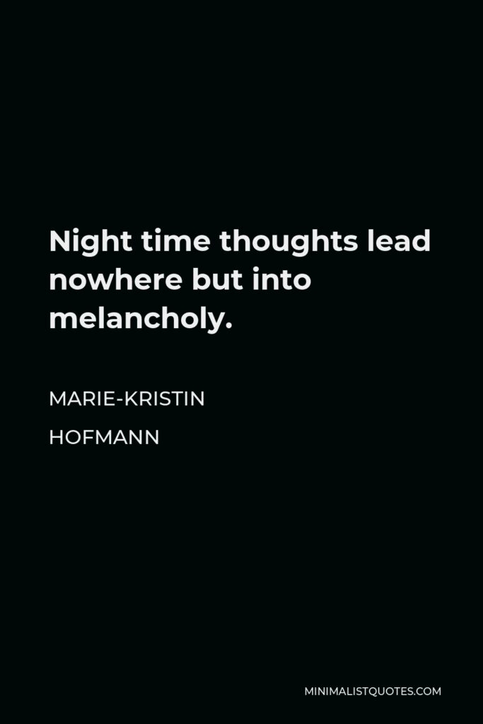 Marie-Kristin Hofmann Quote - Night time thoughts lead nowhere but into melancholy.