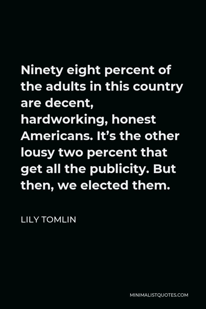 Lily Tomlin Quote - Ninety eight percent of the adults in this country are decent, hardworking, honest Americans. It's the other lousy two percent that get all the publicity. But then, we elected them.