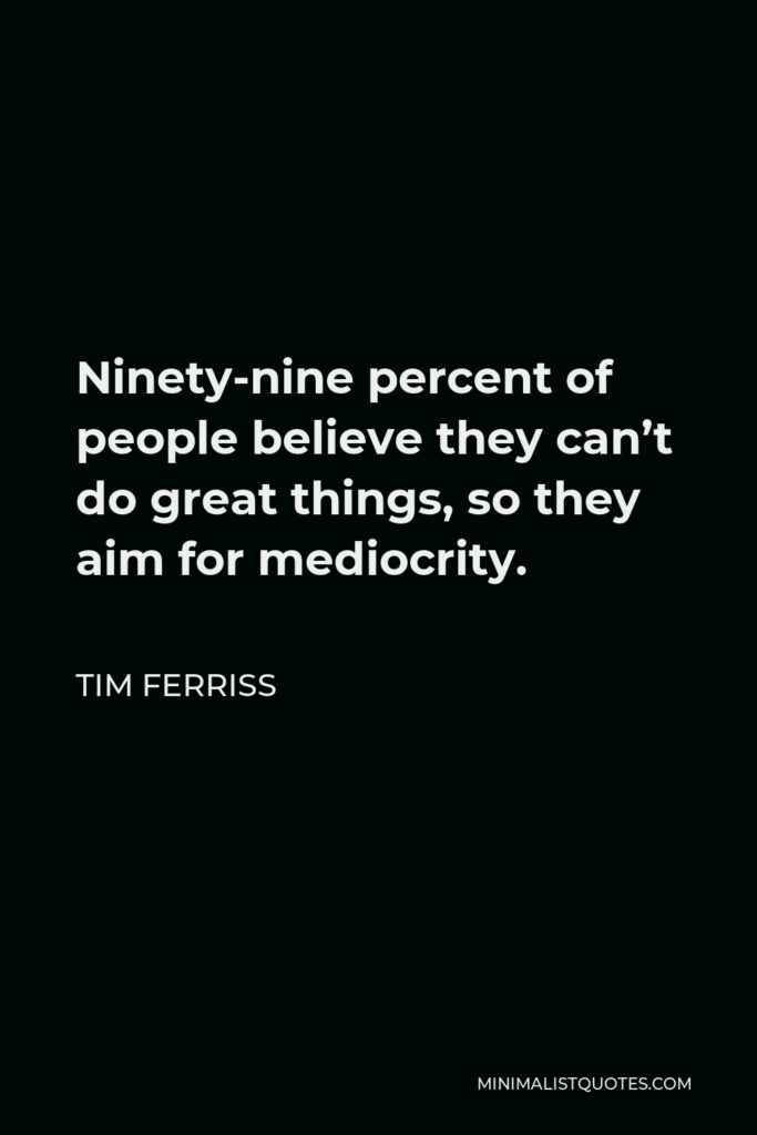 Tim Ferriss Quote - Ninety-nine percent of people believe they can't do great things, so they aim for mediocrity.