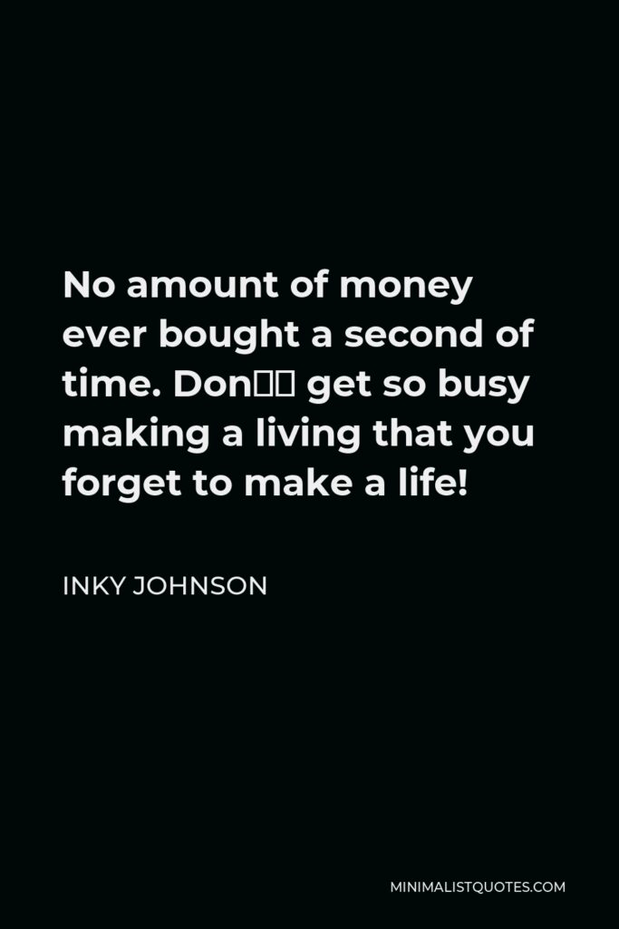 Inky Johnson Quote - No amount of money ever bought a second of time. Don't get so busy making a living that you forget to make a life!