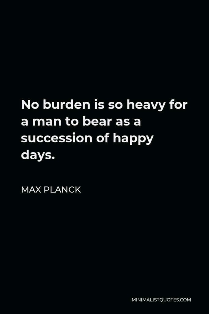 Max Planck Quote - No burden is so heavy for a man to bear as a succession of happy days.