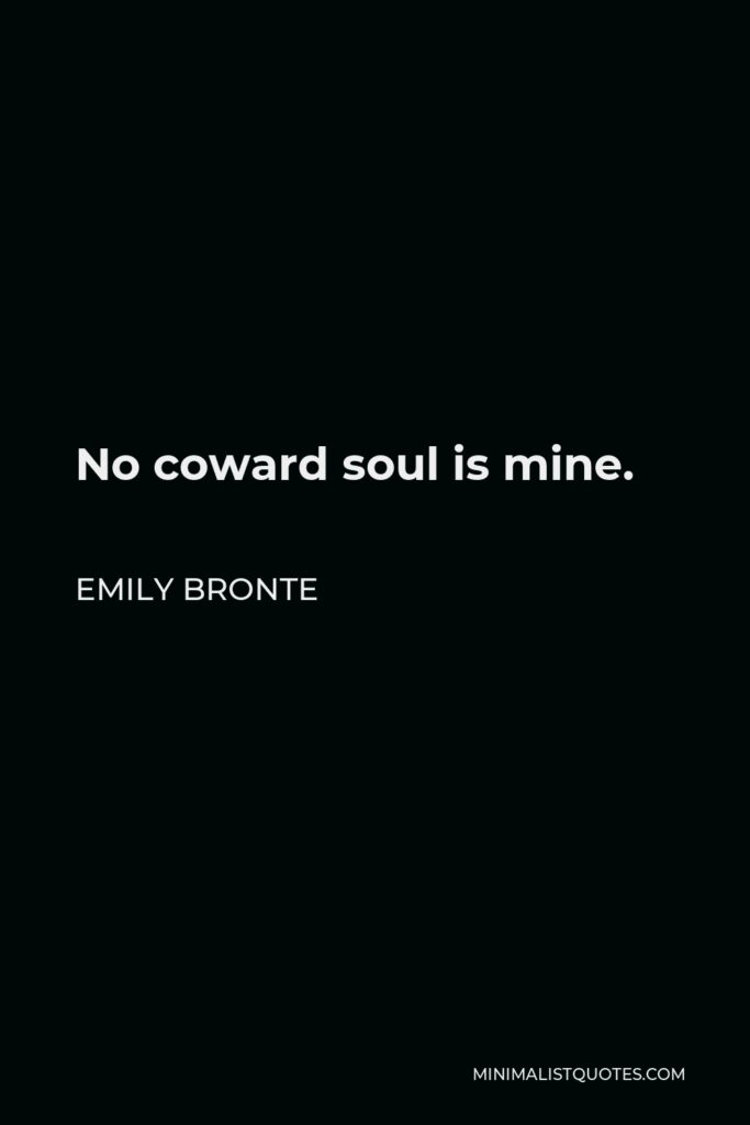 Emily Bronte Quote - No coward soul is mine.