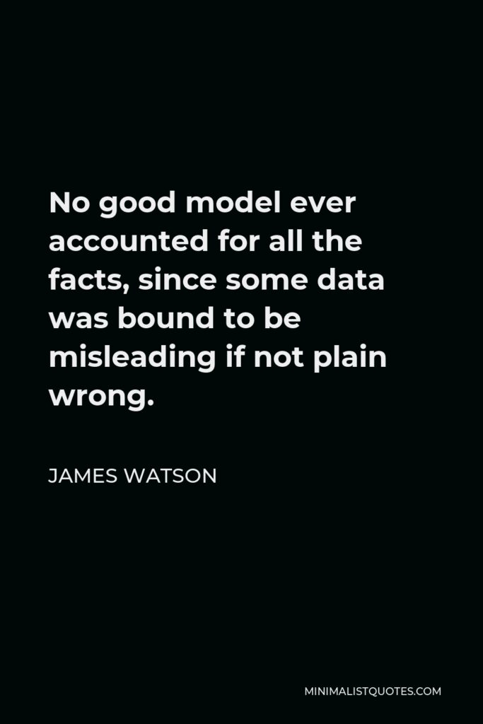 James Watson Quote - No good model ever accounted for all the facts, since some data was bound to be misleading if not plain wrong.