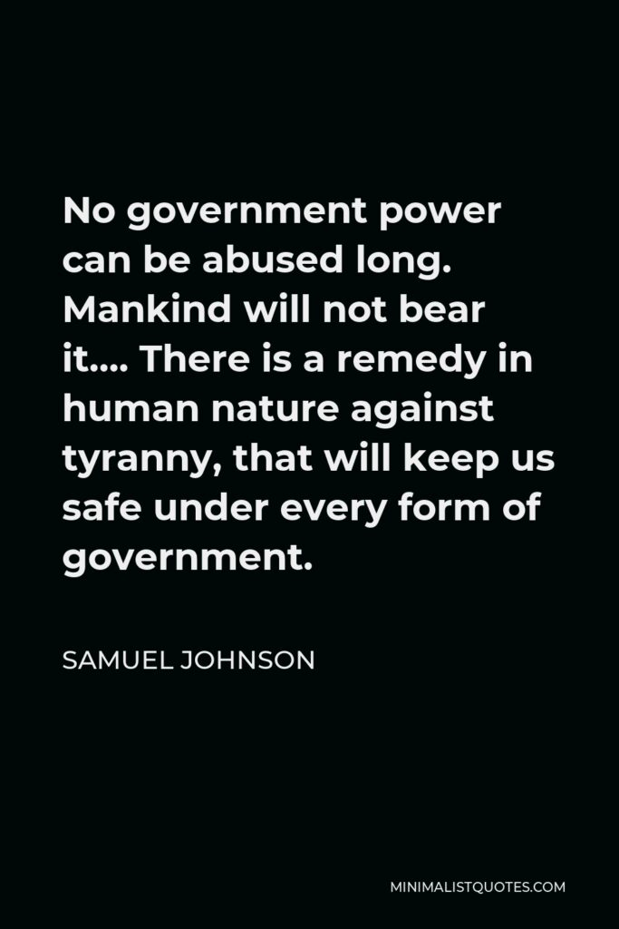 Samuel Johnson Quote - No government power can be abused long. Mankind will not bear it…. There is a remedy in human nature against tyranny, that will keep us safe under every form of government.