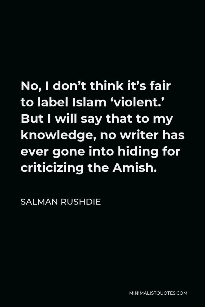 Salman Rushdie Quote - No, I don't think it's fair to label Islam 'violent.' But I will say that to my knowledge, no writer has ever gone into hiding for criticizing the Amish.