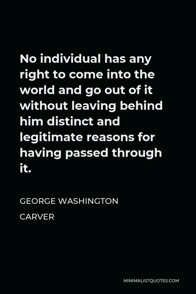 George Washington Carver Quote - No individual has any right to come into the world and go out of it without leaving behind him distinct and legitimate reasons for having passed through it.