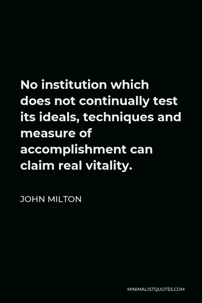 John Milton Quote - No institution which does not continually test its ideals, techniques and measure of accomplishment can claim real vitality.