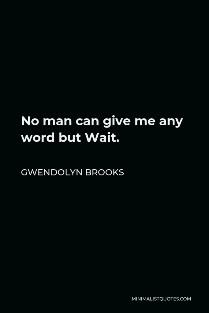 Gwendolyn Brooks Quote - No man can give me any word but Wait.