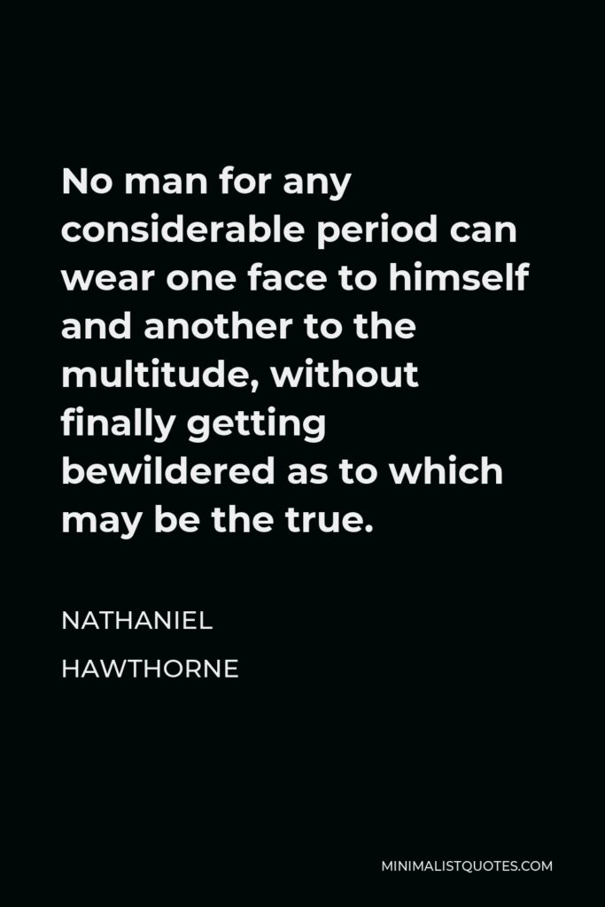Nathaniel Hawthorne Quote - No man for any considerable period can wear one face to himself and another to the multitude, without finally getting bewildered as to which may be the true.
