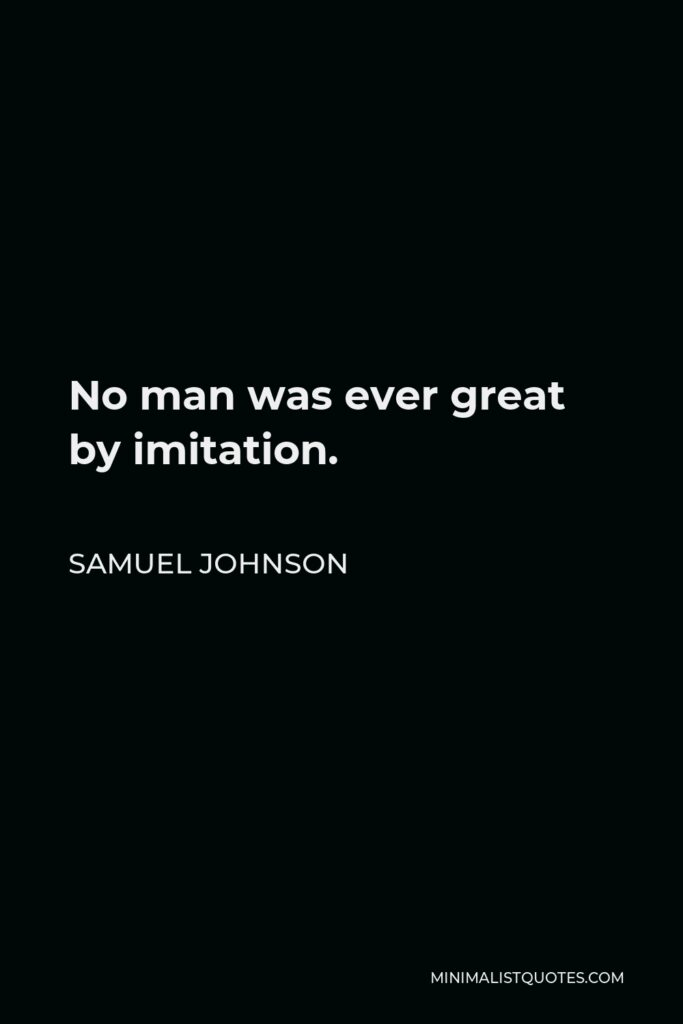 Samuel Johnson Quote - No man was ever great by imitation.