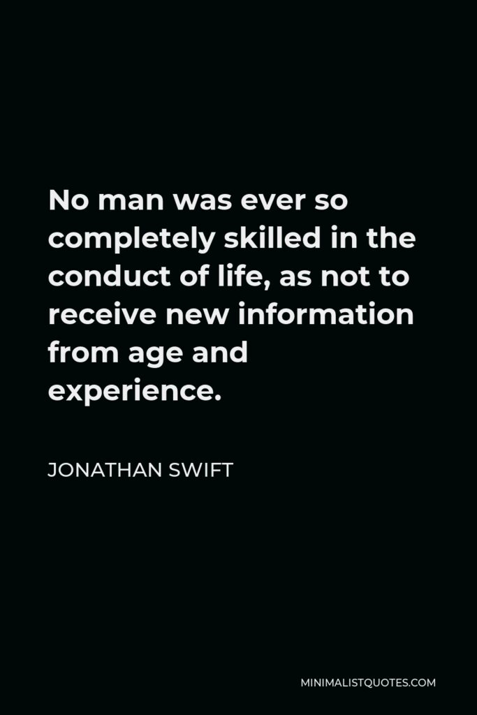 Jonathan Swift Quote - No man was ever so completely skilled in the conduct of life, as not to receive new information from age and experience.