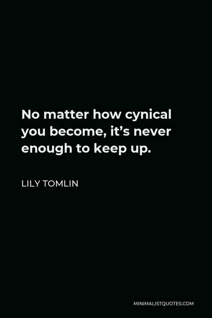 Lily Tomlin Quote - No matter how cynical you become, it's never enough to keep up.