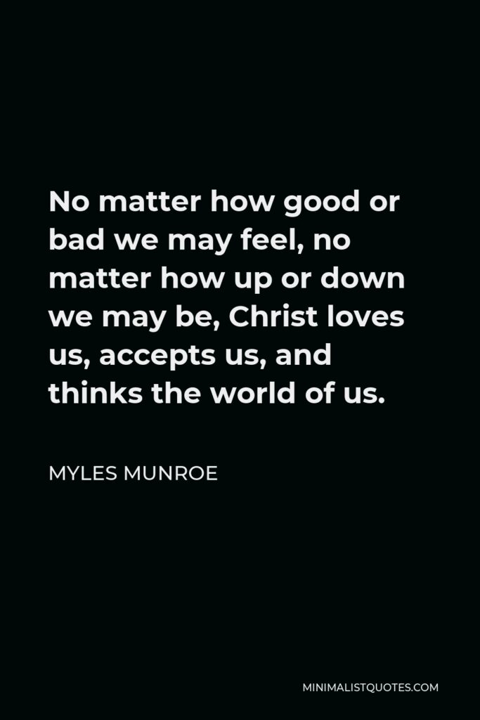 Myles Munroe Quote - No matter how good or bad we may feel, no matter how up or down we may be, Christ loves us, accepts us, and thinks the world of us.
