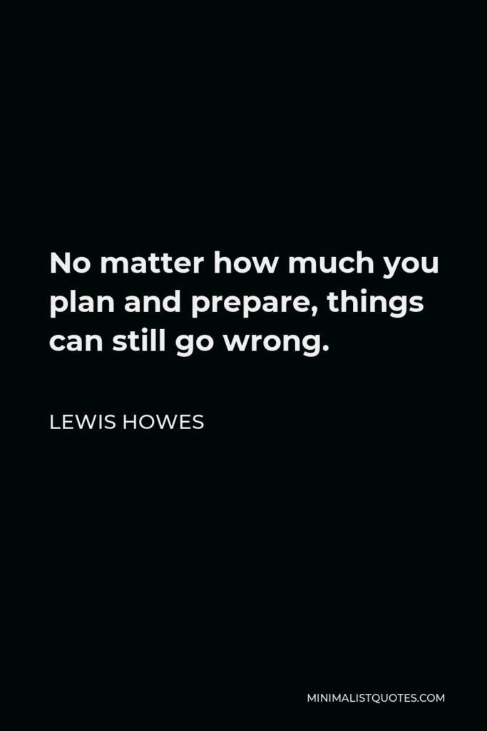 Lewis Howes Quote - No matter how much you plan and prepare, things can still go wrong.