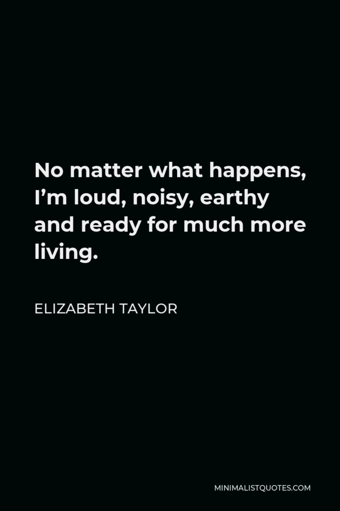 Elizabeth Taylor Quote - No matter what happens, I'm loud, noisy, earthy and ready for much more living.