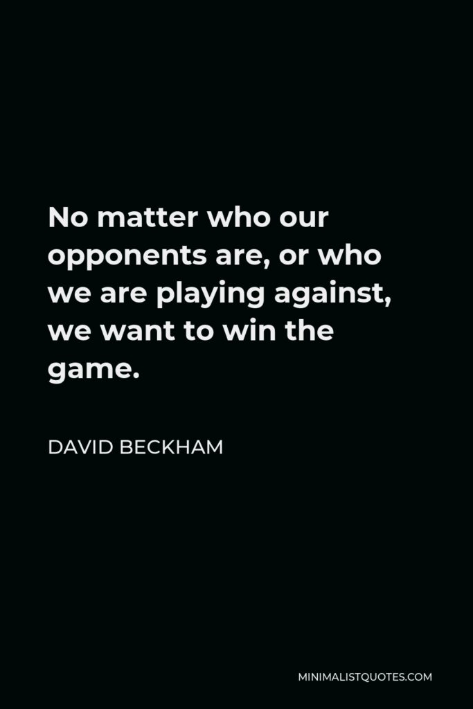 David Beckham Quote - No matter who our opponents are, or who we are playing against, we want to win the game.