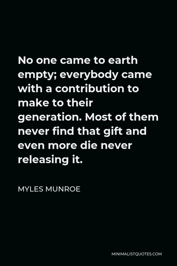 Myles Munroe Quote - No one came to earth empty; everybody came with a contribution to make to their generation. Most of them never find that gift and even more die never releasing it.