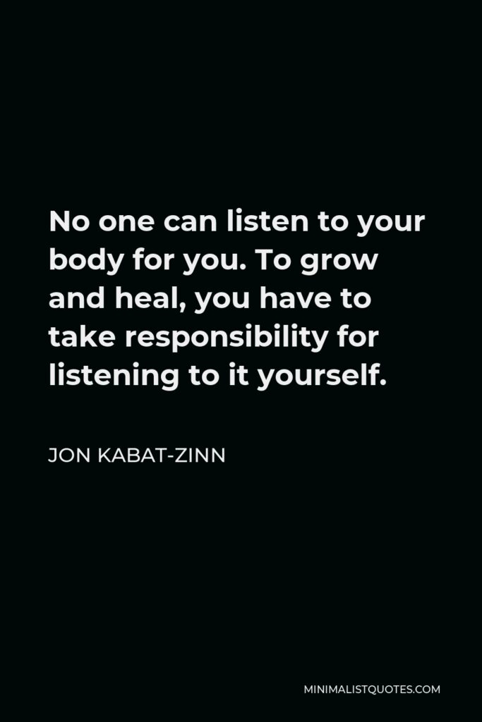 Jon Kabat-Zinn Quote - No one can listen to your body for you. To grow and heal, you have to take responsibility for listening to it yourself.