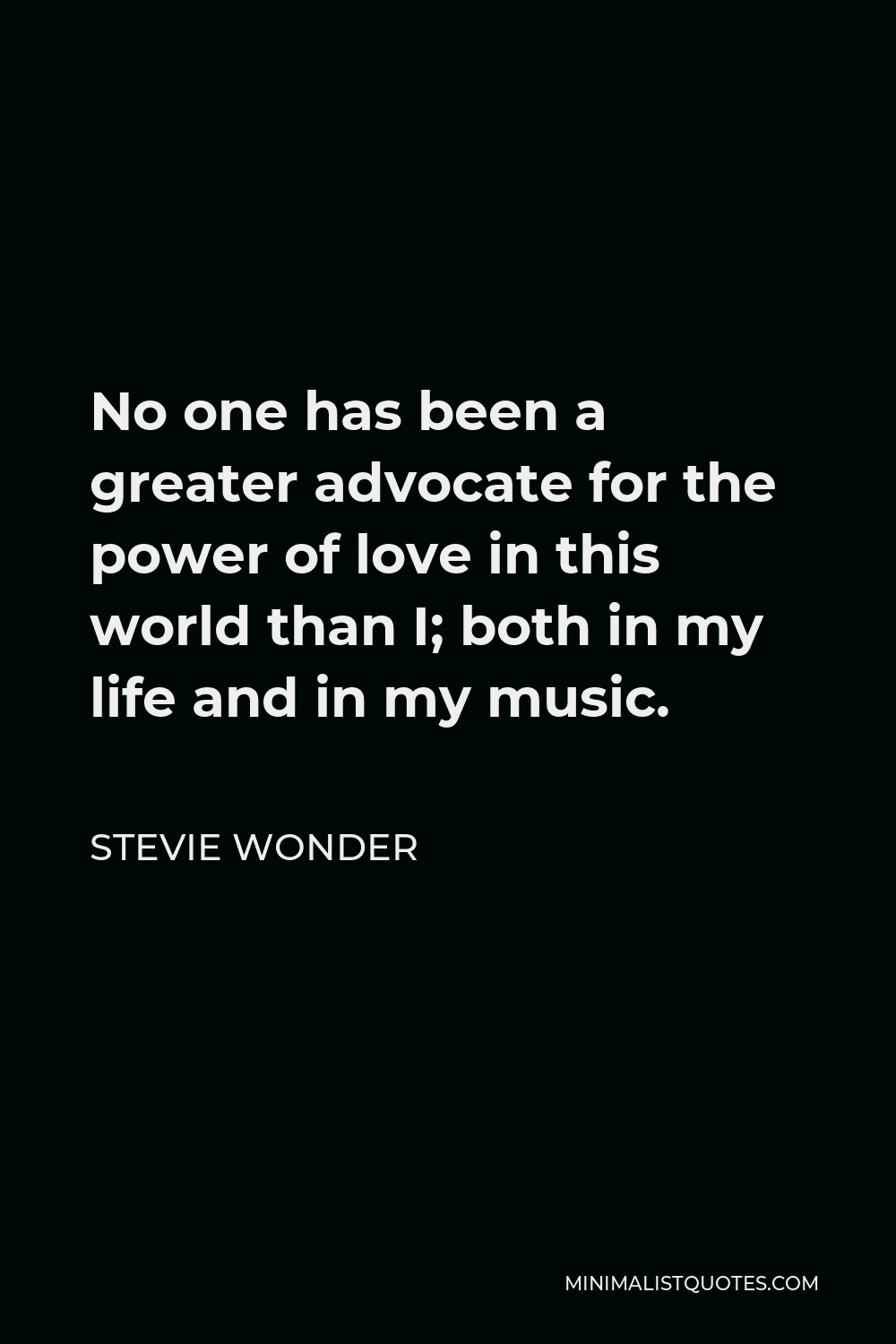 Stevie Wonder Quote - No one has been a greater advocate for the power of love in this world than I; both in my life and in my music.