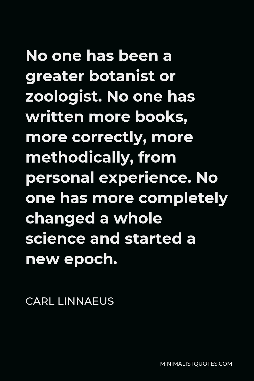 Carl Linnaeus Quote - No one has been a greater botanist or zoologist. No one has written more books, more correctly, more methodically, from personal experience. No one has more completely changed a whole science and started a new epoch.