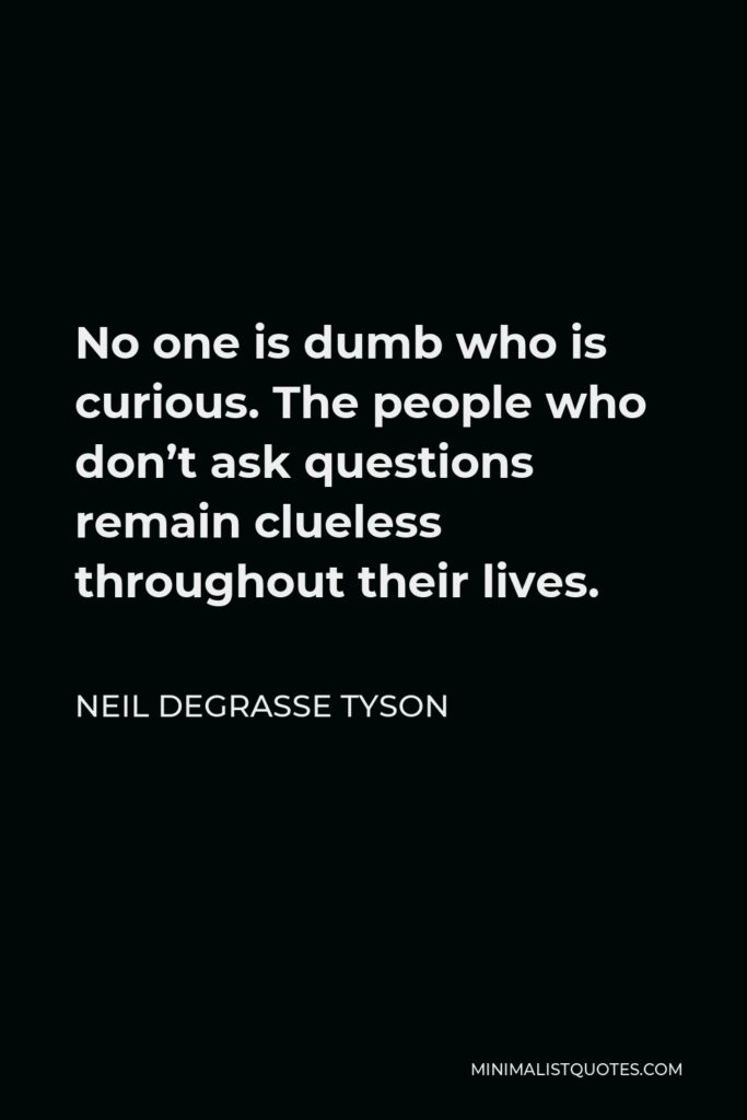 Neil deGrasse Tyson Quote - No one is dumb who is curious. The people who don't ask questions remain clueless throughout their lives.