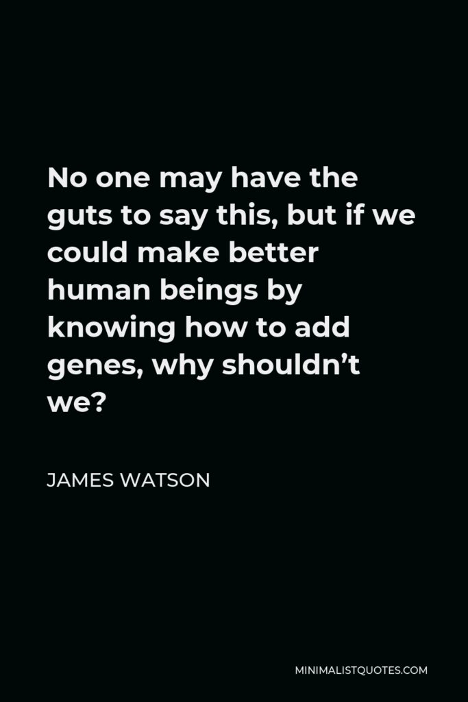 James Watson Quote - No one may have the guts to say this, but if we could make better human beings by knowing how to add genes, why shouldn't we?
