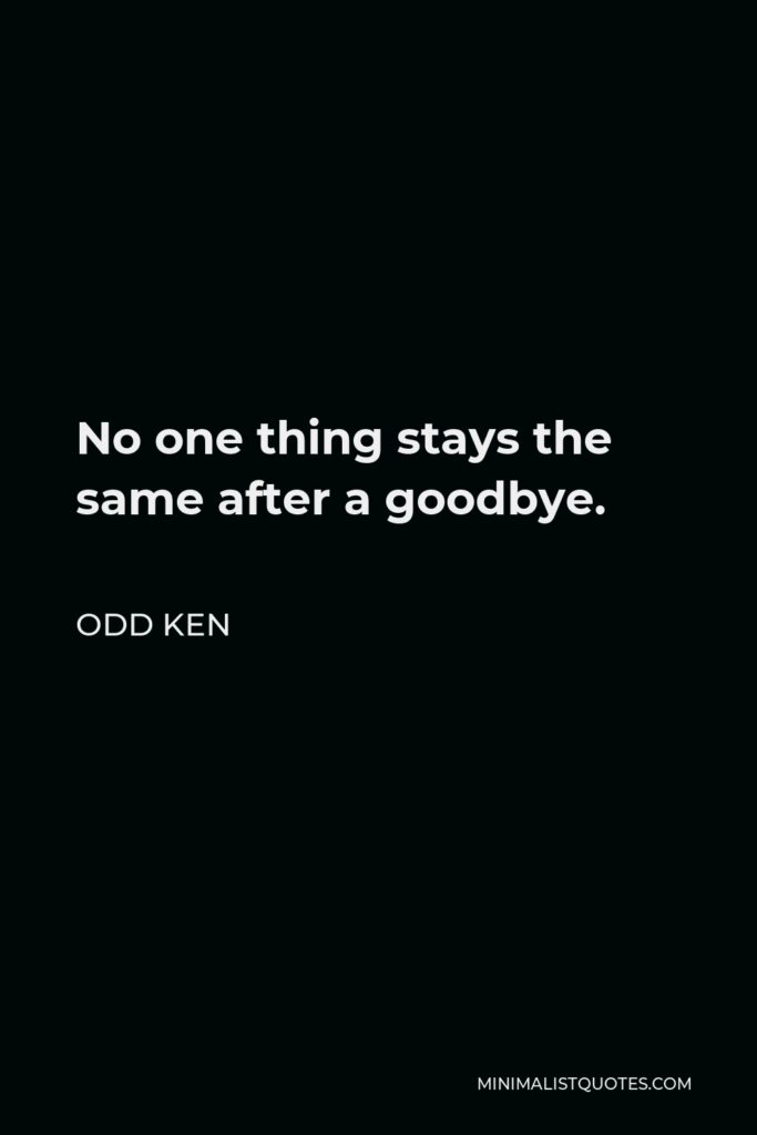 Odd Ken Quote - No one thing stays the same after a goodbye.